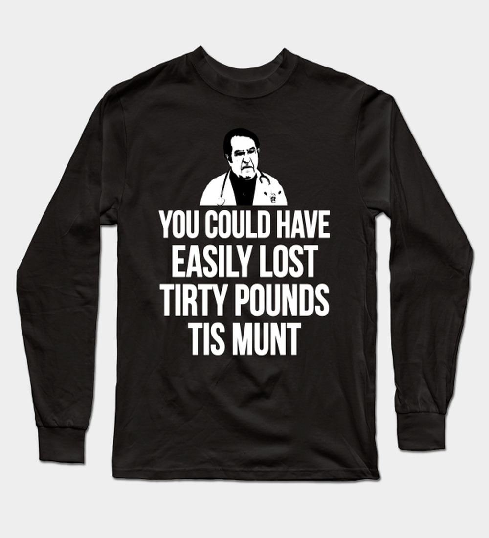 You Could Have Easily Lost Tirty Pounds Tis Munt Long Sleeve T-Shirt
