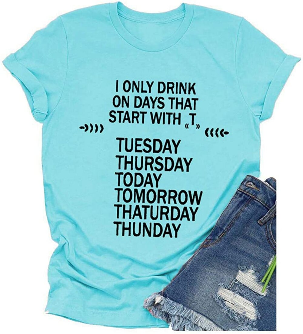 Women Funny T Shirt, Cute Graphic Tee With Saying I ONLY Drink ON Days That Start With Printed Shirt Tops