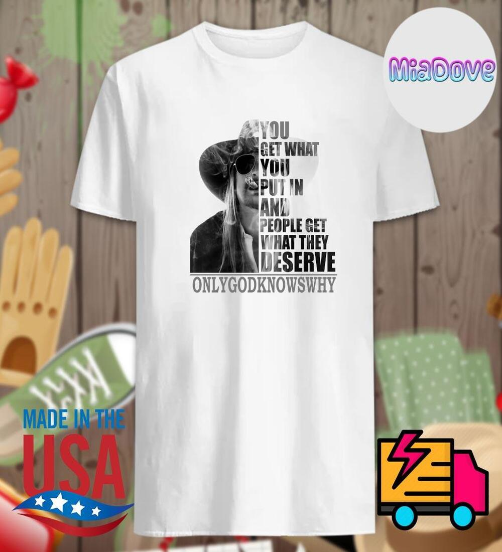 You Get What You Put In And People Get What They Deserve Only God Knows Why Shirt