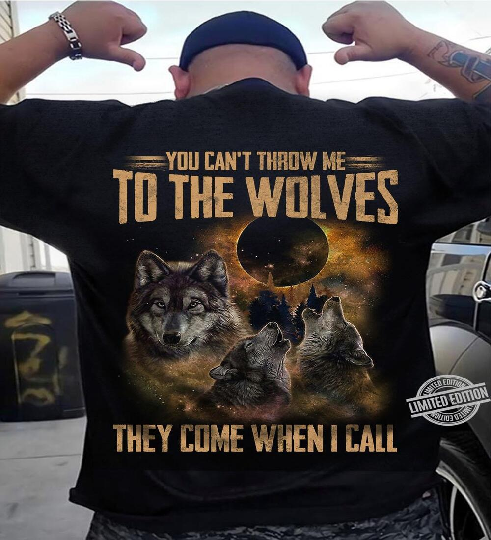 You Can't Throw Me To The Wolves They Come When I Call Shirt
