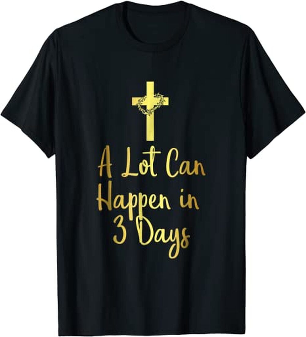 A Lot Can Happen In 3 Days Shirt Easter Tee Graphic T-Shirt